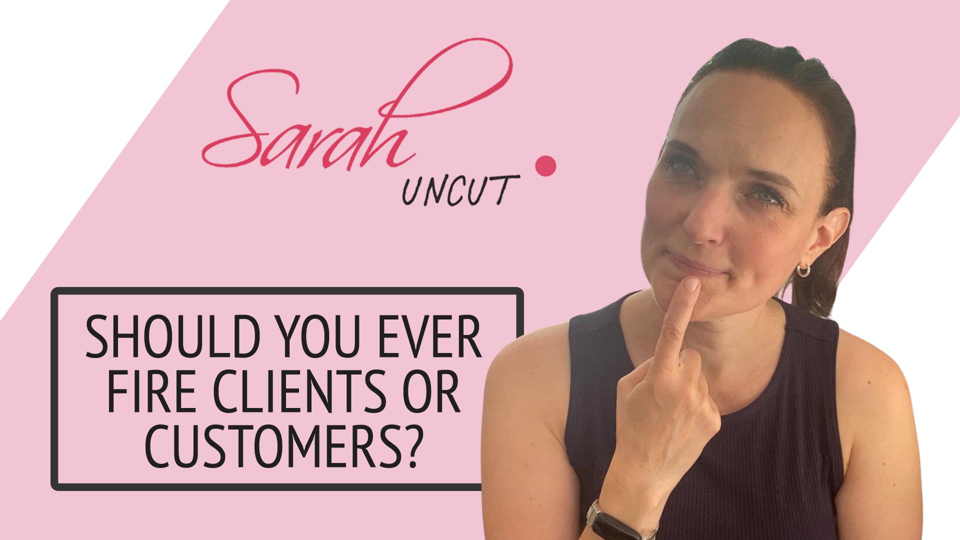Sarah Uncut Thumbnail Image for Episode 8 - Should You Ever Fire Clients or Customers
